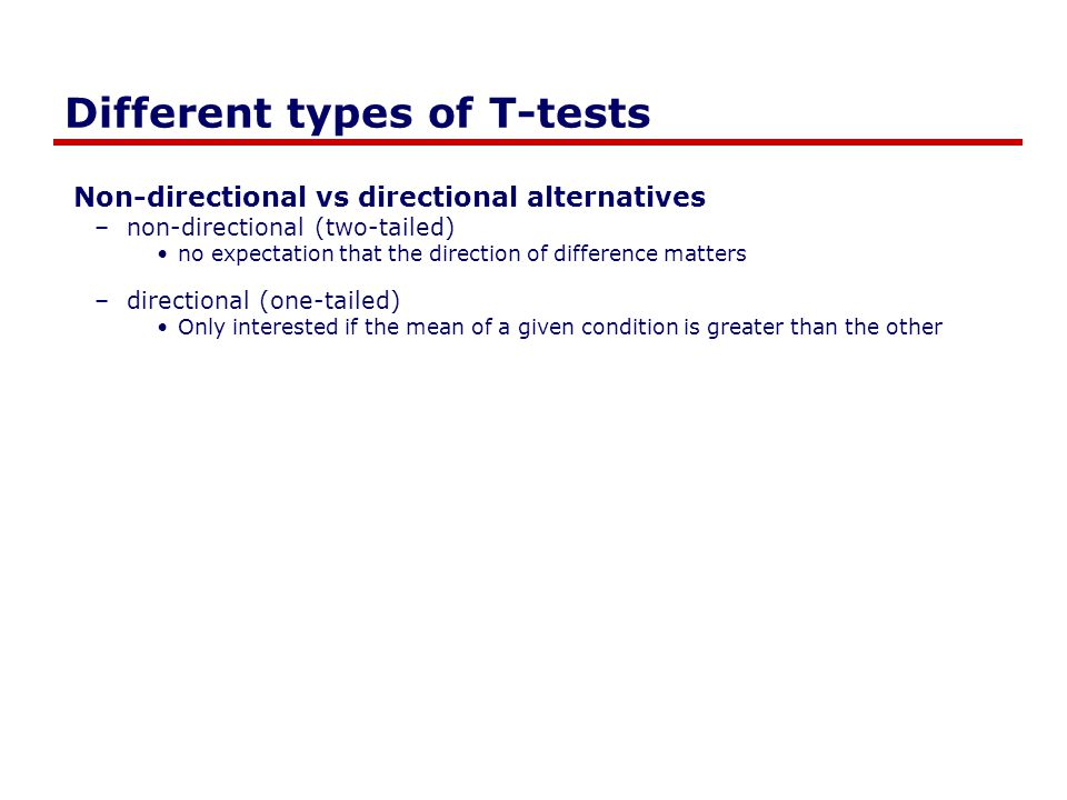 Different types of T-tests Non-directional vs directional alternatives –non-directional (two-tailed) no expectation that the direction of difference m