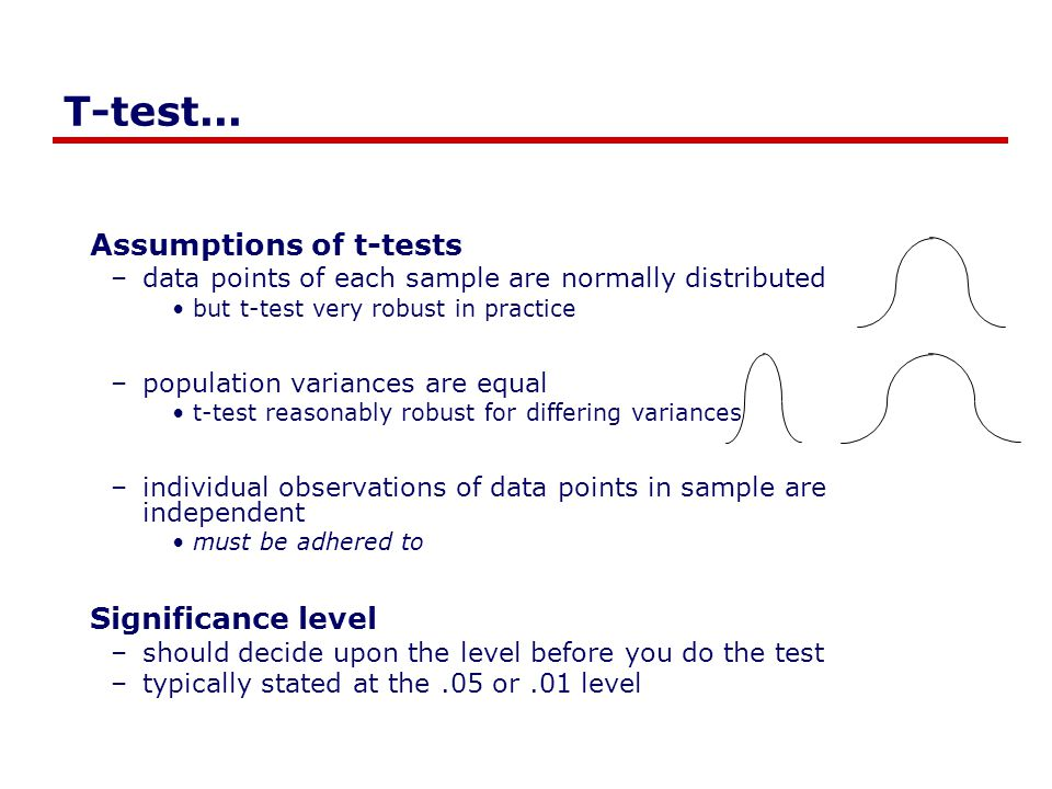 T-test... Assumptions of t-tests –data points of each sample are normally distributed but t-test very robust in practice –population variances are equ