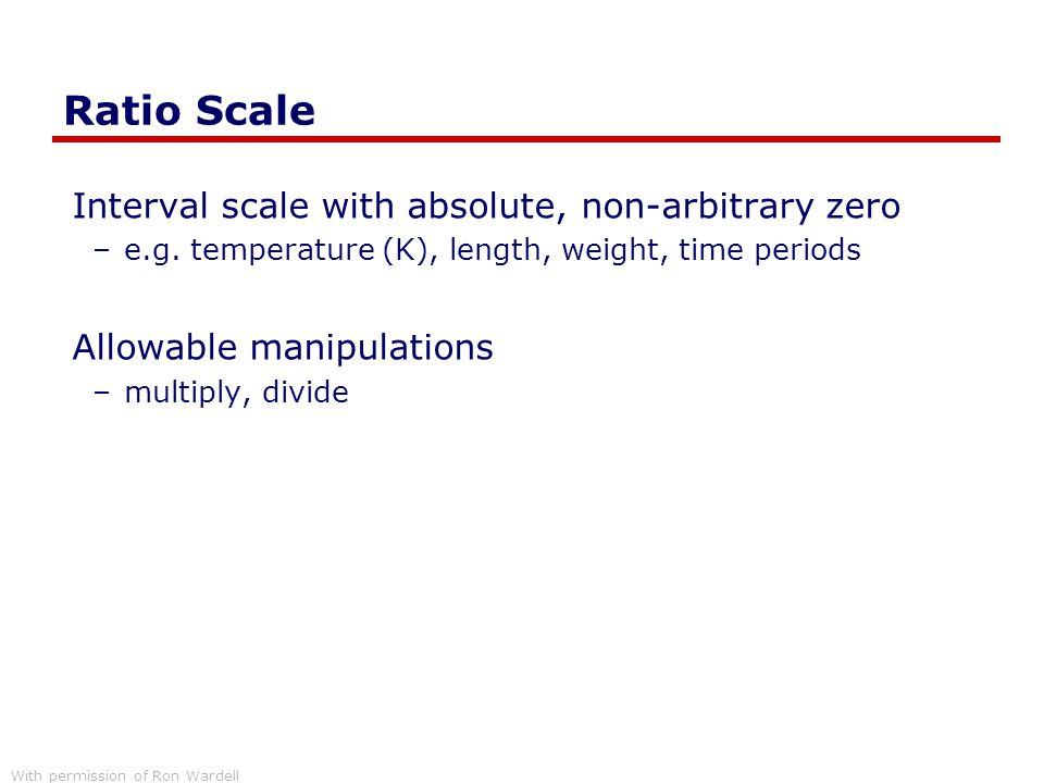 Ratio Scale Interval scale with absolute, non-arbitrary zero –e.g. temperature (K), length, weight, time periods Allowable manipulations –multiply, di
