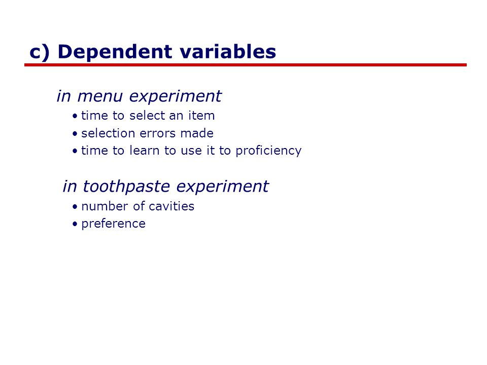 c) Dependent variables in menu experiment time to select an item selection errors made time to learn to use it to proficiency in toothpaste experiment