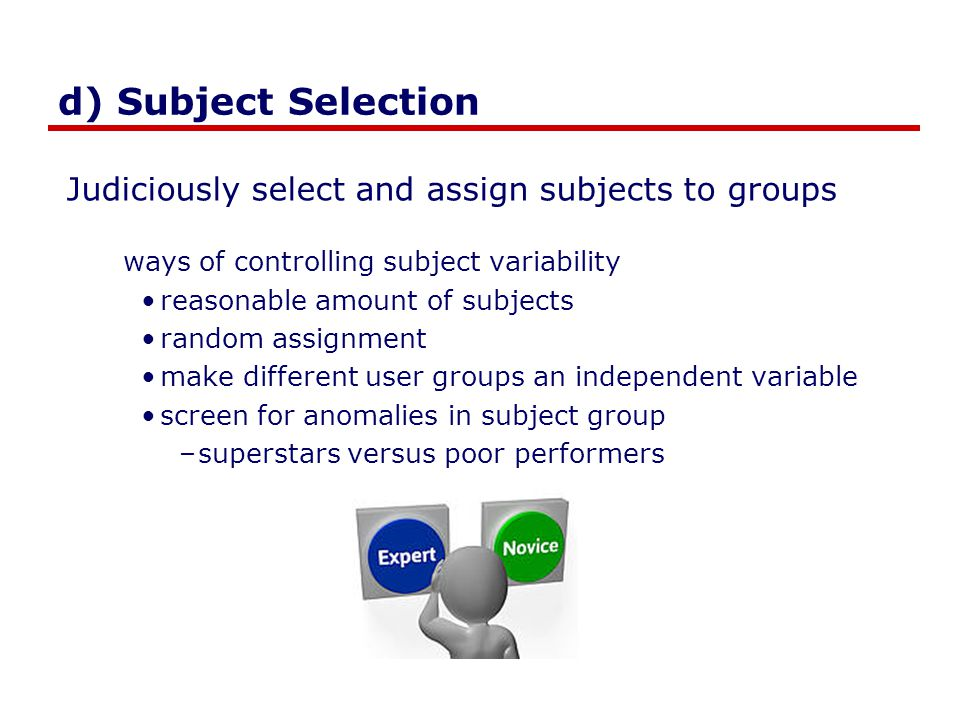 d) Subject Selection Judiciously select and assign subjects to groups ways of controlling subject variability reasonable amount of subjects random ass
