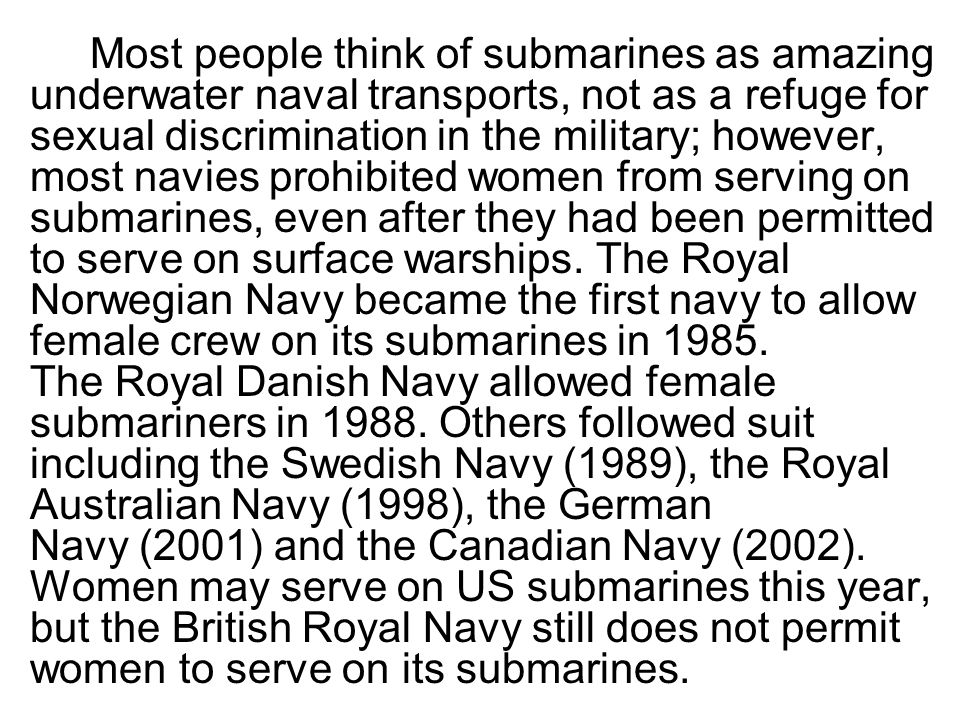 Most people think of submarines as amazing underwater naval transports, not as a refuge for sexual discrimination in the military; however, most navies prohibited women from serving on submarines, even after they had been permitted to serve on surface warships.