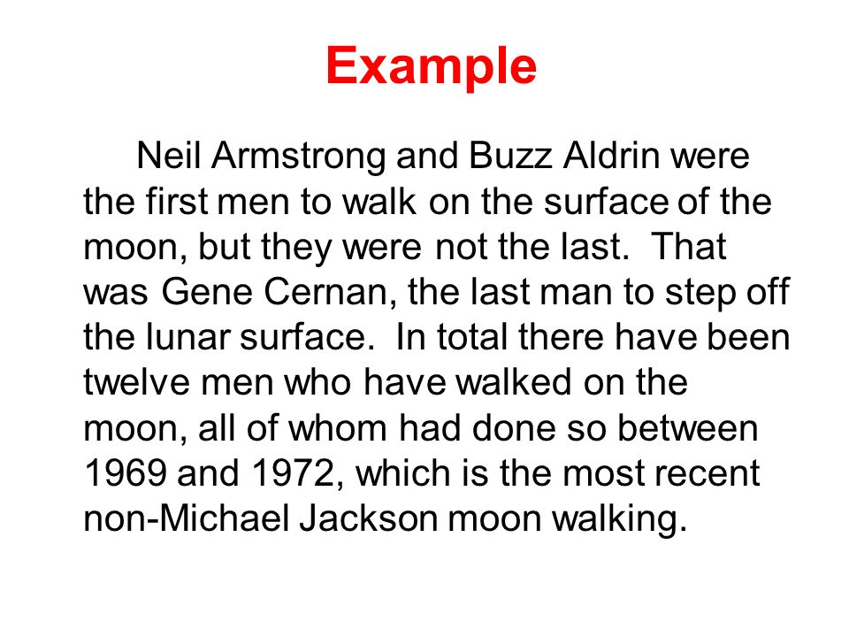 Example Neil Armstrong and Buzz Aldrin were the first men to walk on the surface of the moon, but they were not the last.
