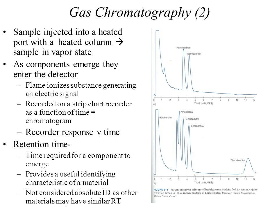 Gas Chromatography (2) Sample injected into a heated port with a heated column  sample in vapor state As components emerge they enter the detector –F