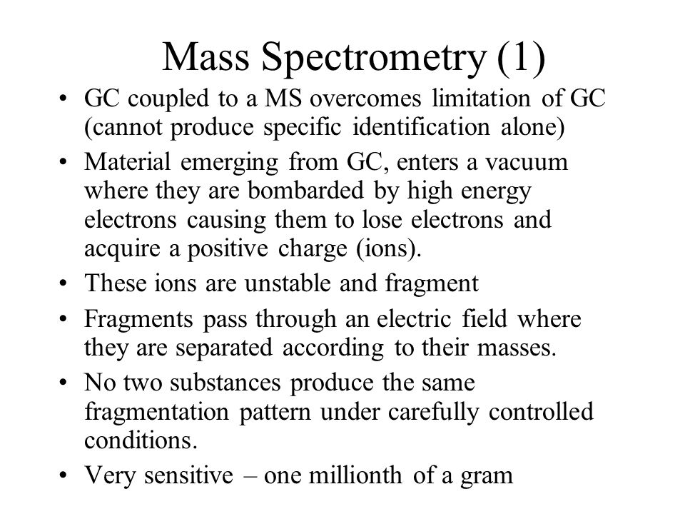 Mass Spectrometry (1) GC coupled to a MS overcomes limitation of GC (cannot produce specific identification alone) Material emerging from GC, enters a