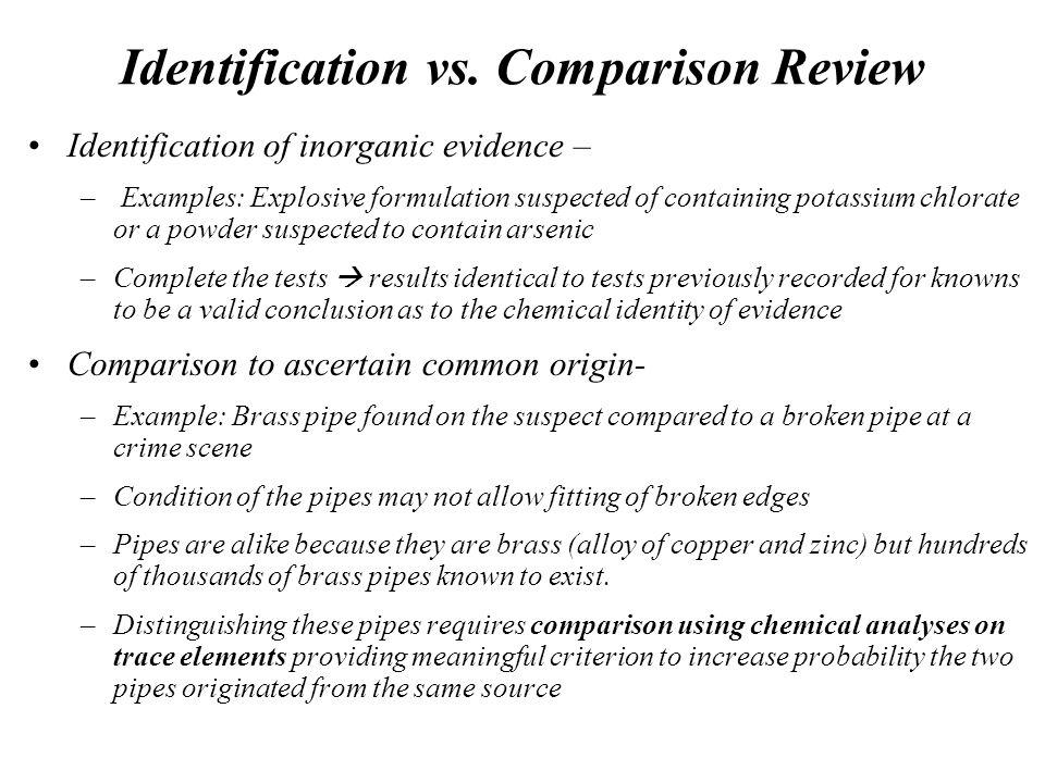 Identification vs. Comparison Review Identification of inorganic evidence – – Examples: Explosive formulation suspected of containing potassium chlora