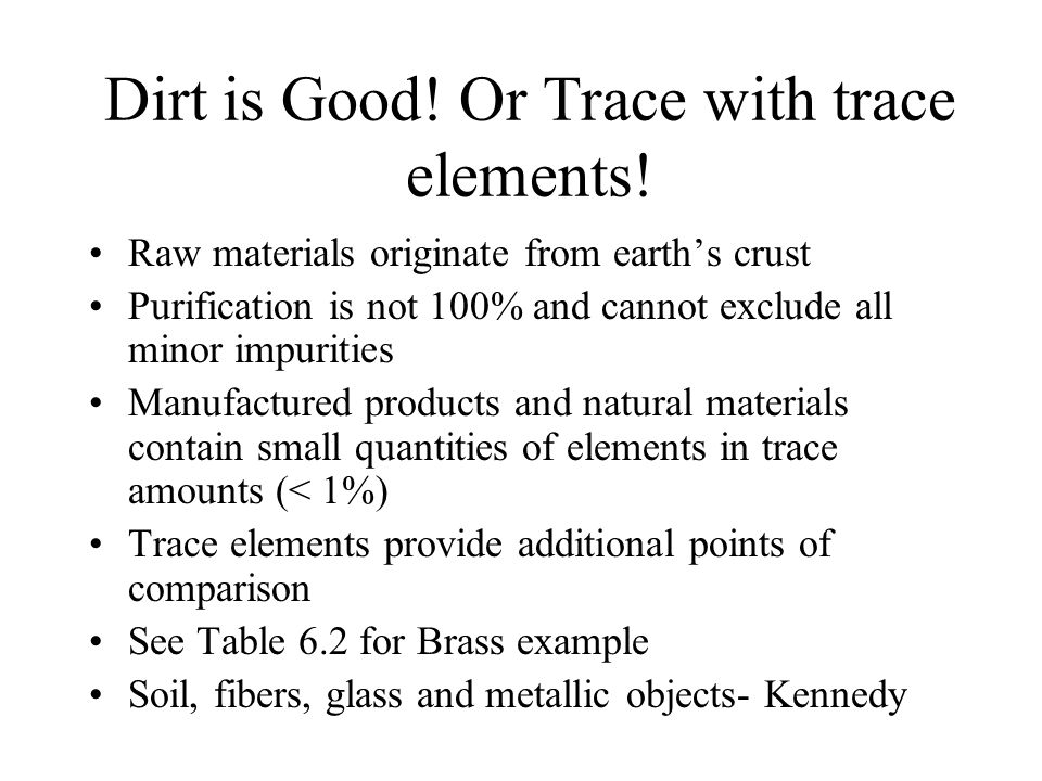 Dirt is Good! Or Trace with trace elements! Raw materials originate from earth's crust Purification is not 100% and cannot exclude all minor impuritie