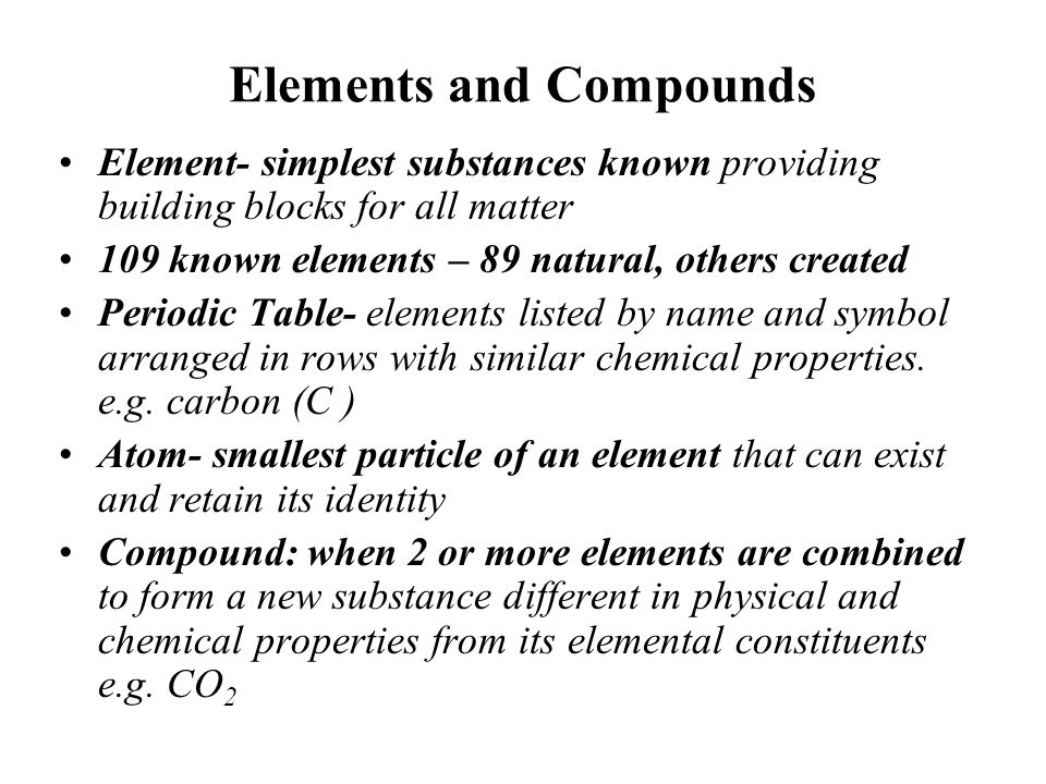 Elements and Compounds Element- simplest substances known providing building blocks for all matter 109 known elements – 89 natural, others created Per