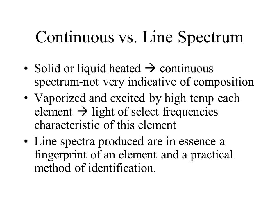 Continuous vs. Line Spectrum Solid or liquid heated  continuous spectrum-not very indicative of composition Vaporized and excited by high temp each e