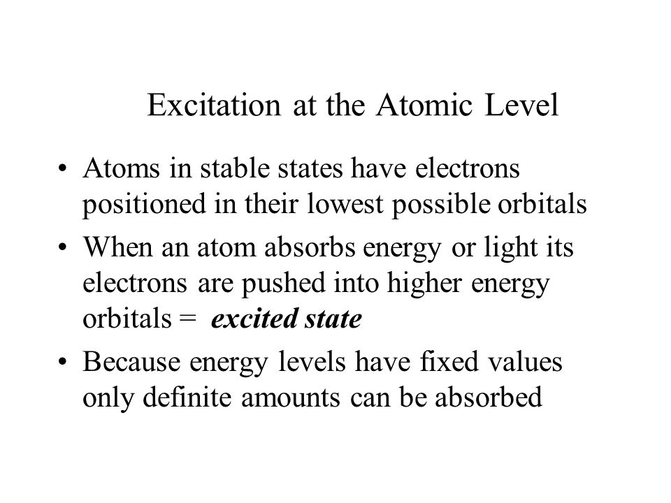 Excitation at the Atomic Level Atoms in stable states have electrons positioned in their lowest possible orbitals When an atom absorbs energy or light