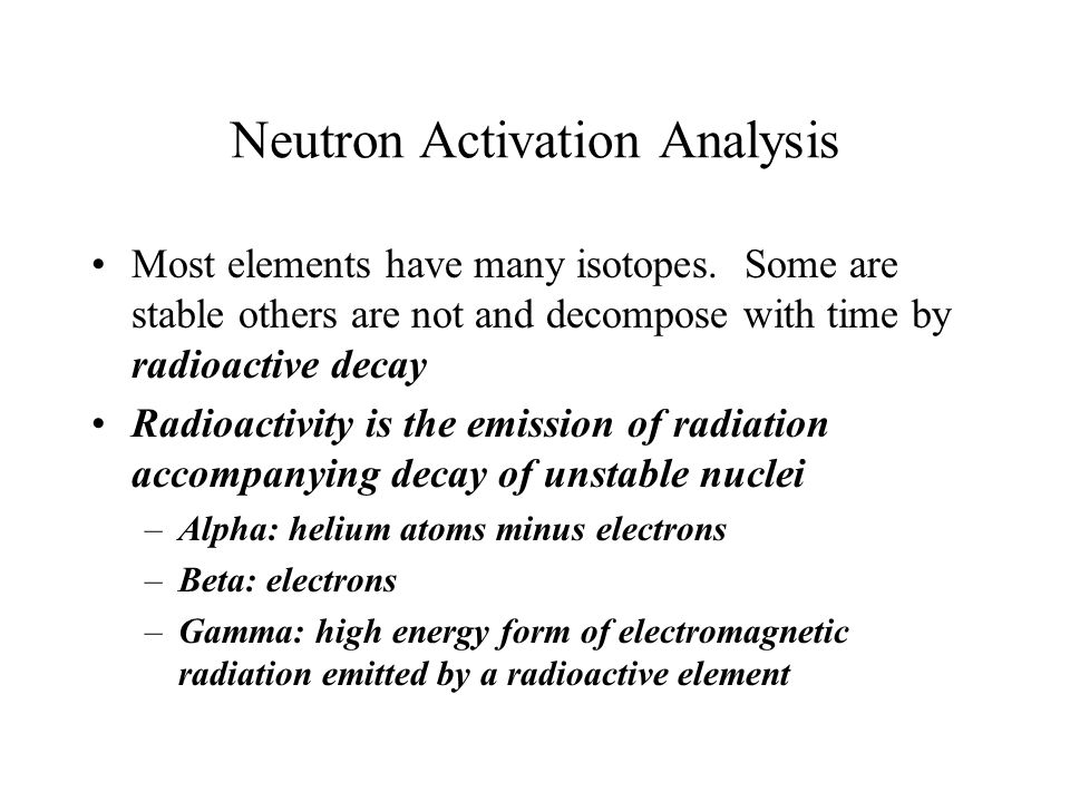 Neutron Activation Analysis Most elements have many isotopes. Some are stable others are not and decompose with time by radioactive decay Radioactivit