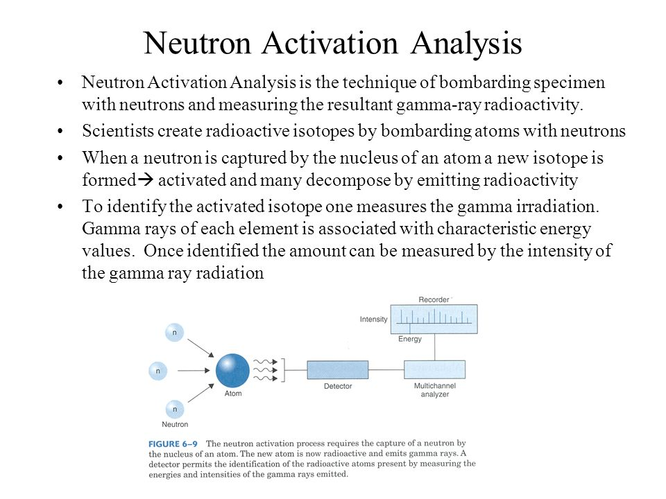 Neutron Activation Analysis Neutron Activation Analysis is the technique of bombarding specimen with neutrons and measuring the resultant gamma-ray ra