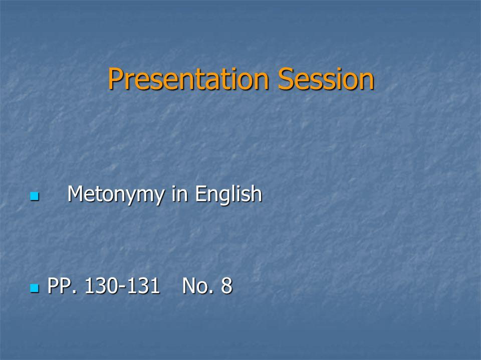 Presentation Session Metonymy in English Metonymy in English PP. 130-131 No. 8 PP. 130-131 No. 8