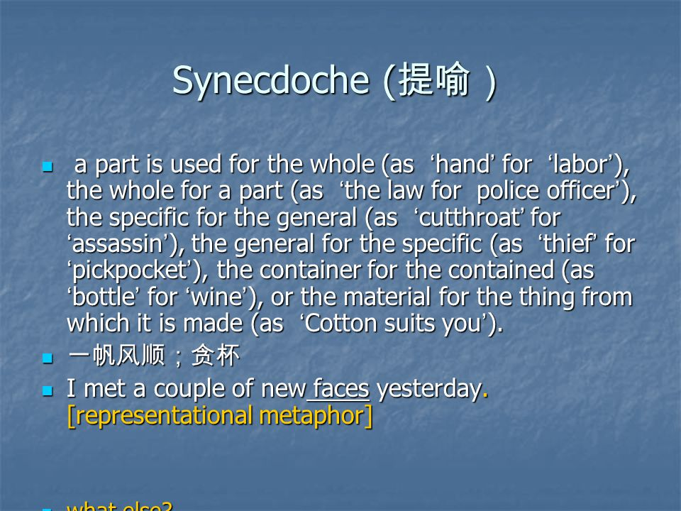 Synecdoche ( 提喻) a part is used for the whole (as ' hand ' for ' labor ' ), the whole for a part (as ' the law for police officer ' ), the specific for the general (as ' cutthroat ' for ' assassin ' ), the general for the specific (as ' thief ' for ' pickpocket ' ), the container for the contained (as ' bottle ' for ' wine ' ), or the material for the thing from which it is made (as ' Cotton suits you ' ).