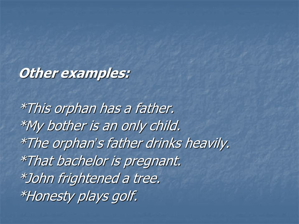 Other examples: *This orphan has a father. *My bother is an only child.
