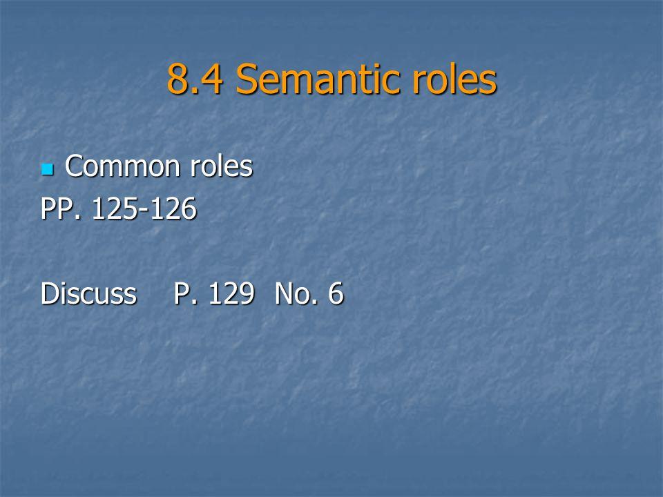 8.4 Semantic roles Common roles Common roles PP. 125-126 Discuss P. 129 No. 6