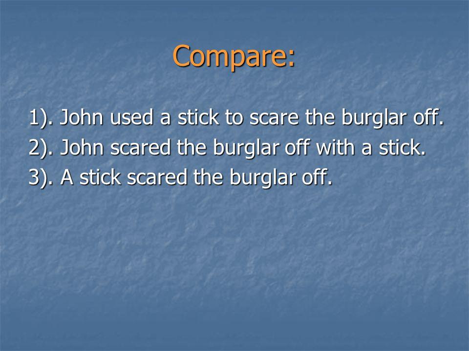 Compare: 1). John used a stick to scare the burglar off.