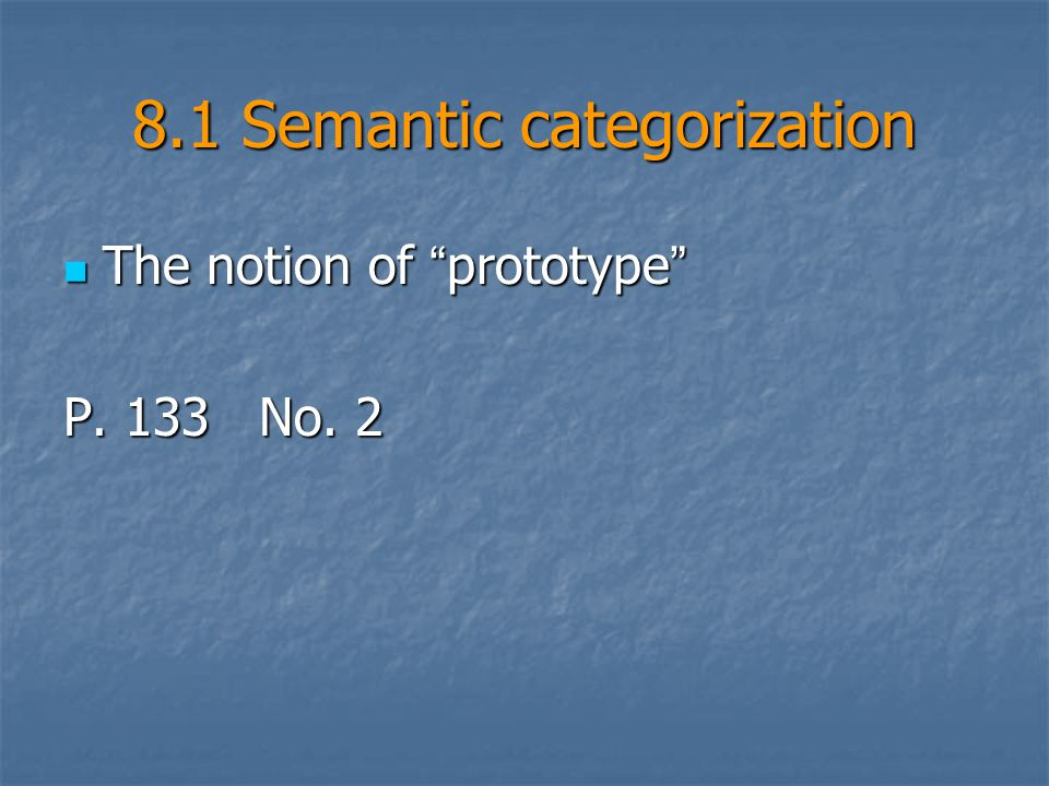 8.1 Semantic categorization The notion of prototype The notion of prototype P. 133 No. 2