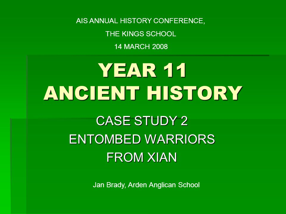 YEAR 11 ANCIENT HISTORY CASE STUDY 2 ENTOMBED WARRIORS FROM XIAN AIS ANNUAL HISTORY CONFERENCE, THE KINGS SCHOOL 14 MARCH 2008 Jan Brady, Arden Anglican School