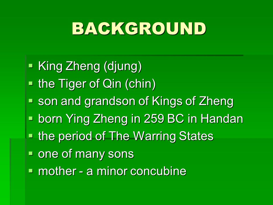 BACKGROUND  King Zheng (djung)  the Tiger of Qin (chin)  son and grandson of Kings of Zheng  born Ying Zheng in 259 BC in Handan  the period of The Warring States  one of many sons  mother - a minor concubine