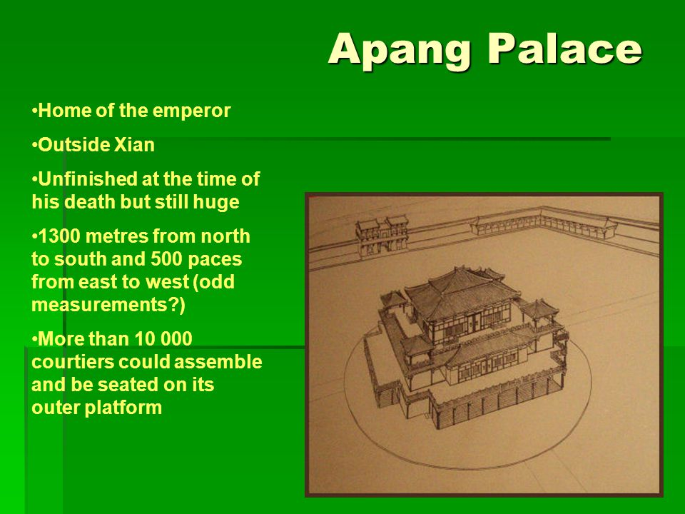 Apang Palace Apang Palace Home of the emperor Outside Xian Unfinished at the time of his death but still huge 1300 metres from north to south and 500 paces from east to west (odd measurements ) More than 10 000 courtiers could assemble and be seated on its outer platform