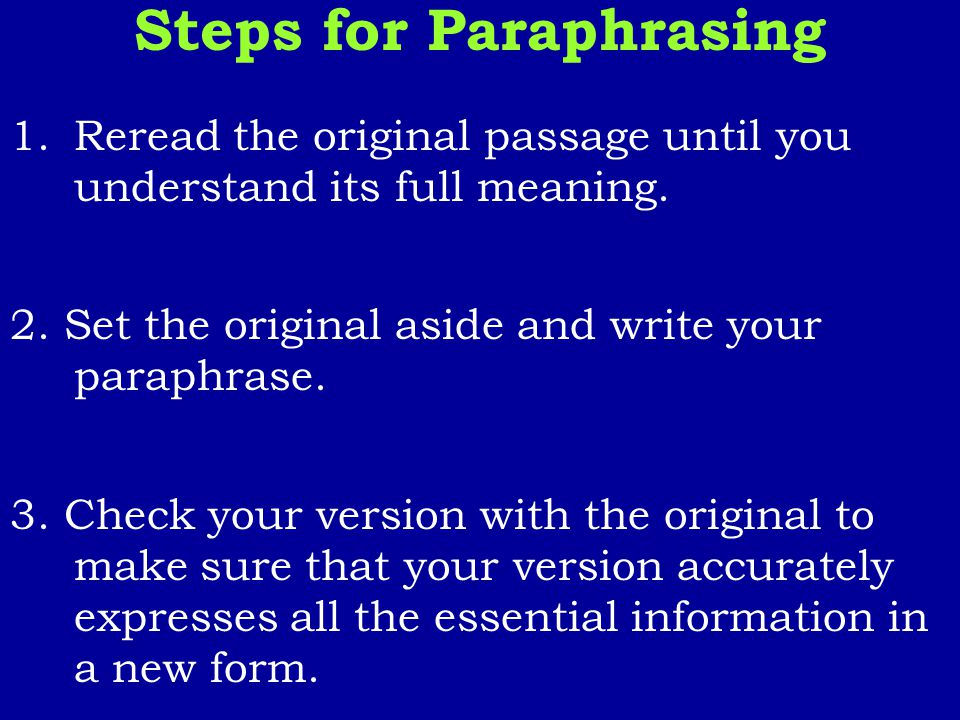 Steps for Paraphrasing 1.Reread the original passage until you understand its full meaning. 2. Set the original aside and write your paraphrase. 3. Ch