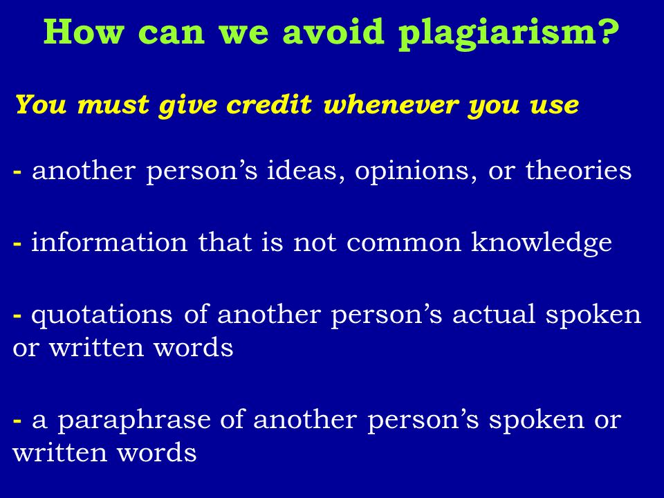 How can we avoid plagiarism? You must give credit whenever you use - another person's ideas, opinions, or theories - information that is not common kn