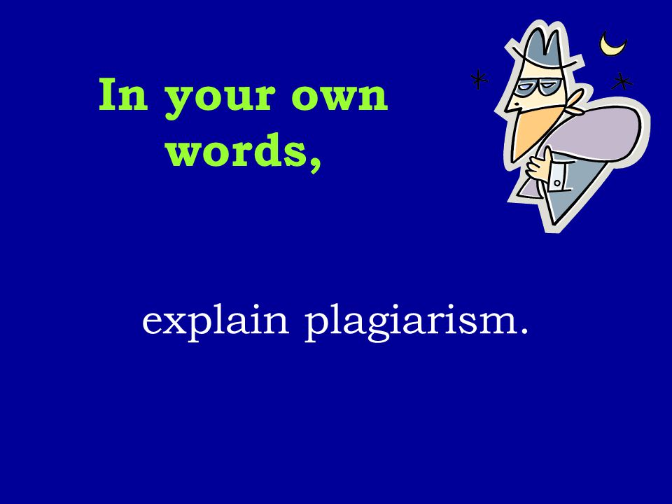 In your own words, explain plagiarism.