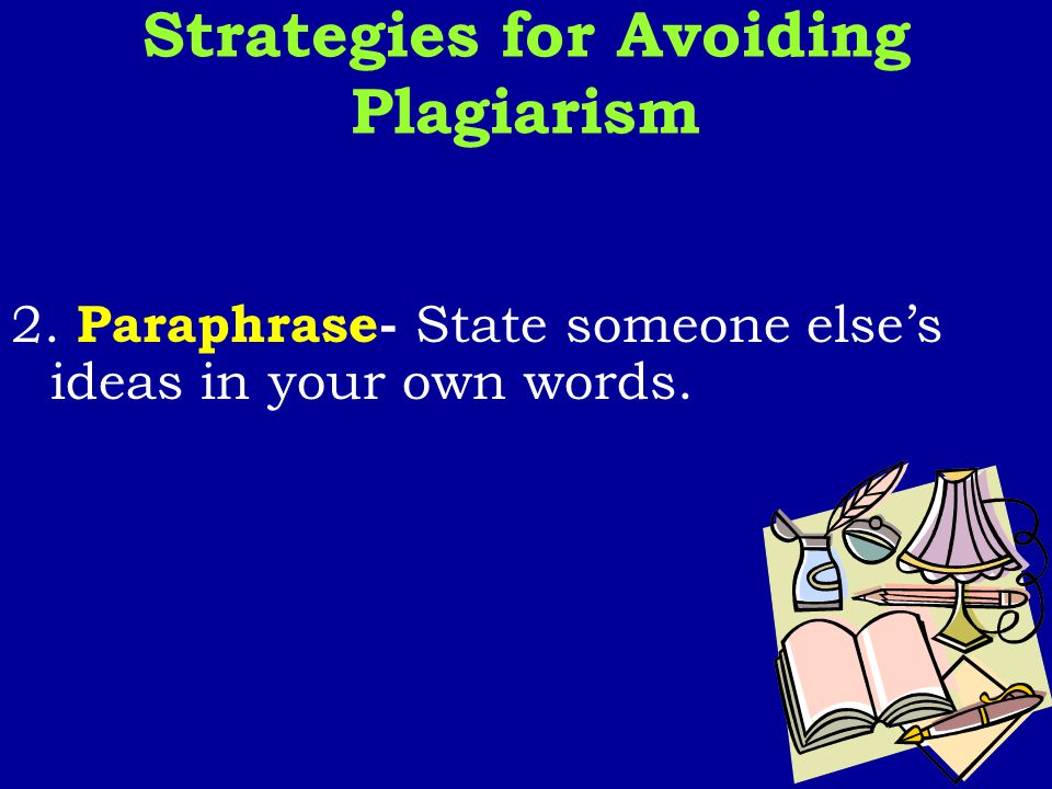 2. Paraphrase- State someone else's ideas in your own words. Strategies for Avoiding Plagiarism
