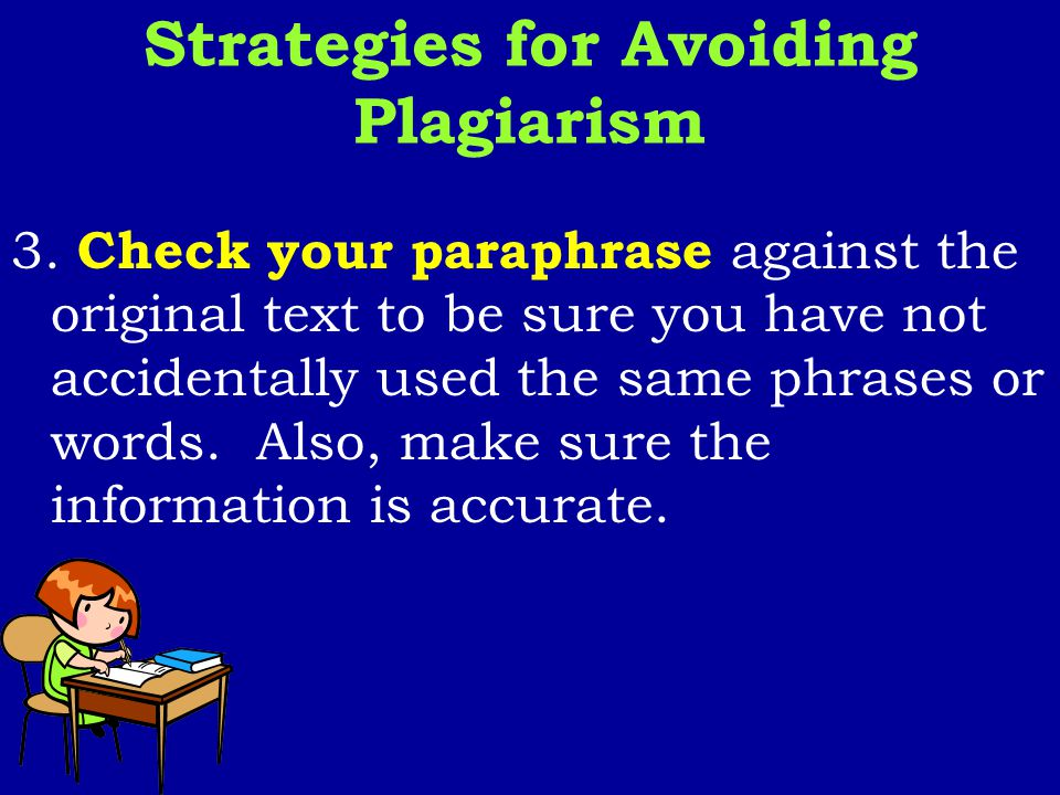 3. Check your paraphrase against the original text to be sure you have not accidentally used the same phrases or words. Also, make sure the informatio