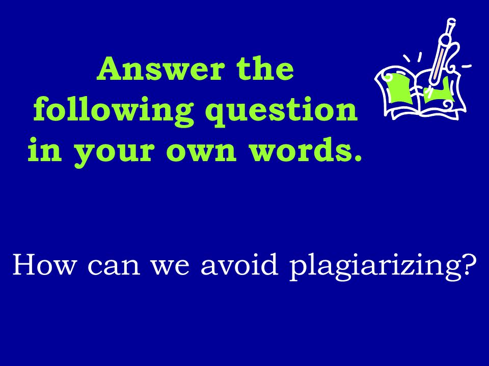 Answer the following question in your own words. How can we avoid plagiarizing?