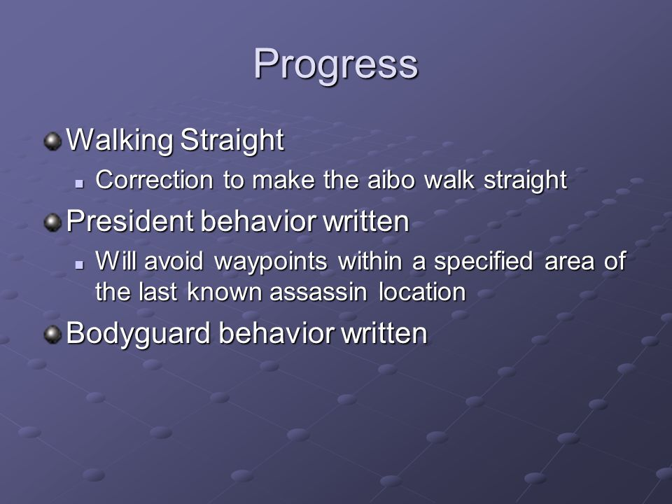 Progress Walking Straight Correction to make the aibo walk straight Correction to make the aibo walk straight President behavior written Will avoid waypoints within a specified area of the last known assassin location Will avoid waypoints within a specified area of the last known assassin location Bodyguard behavior written