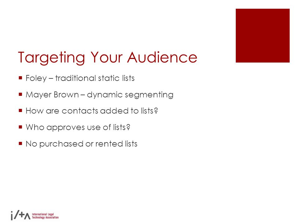 Targeting Your Audience  Foley – traditional static lists  Mayer Brown – dynamic segmenting  How are contacts added to lists?  Who approves use of