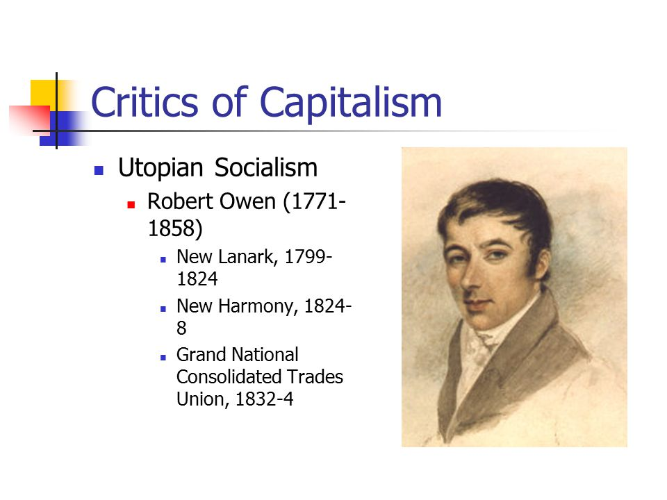 Critics of Capitalism Utopian Socialism Robert Owen (1771- 1858) New Lanark, 1799- 1824 New Harmony, 1824- 8 Grand National Consolidated Trades Union, 1832-4
