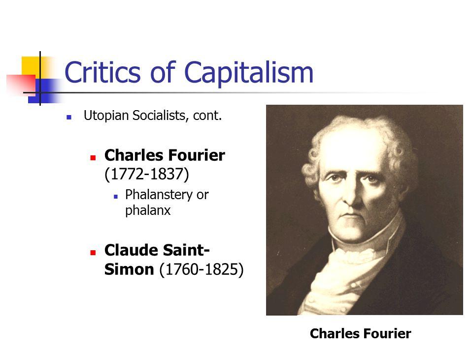 Critics of Capitalism Utopian Socialists, cont. Charles Fourier (1772-1837) Phalanstery or phalanx Claude Saint- Simon (1760-1825) Charles Fourier
