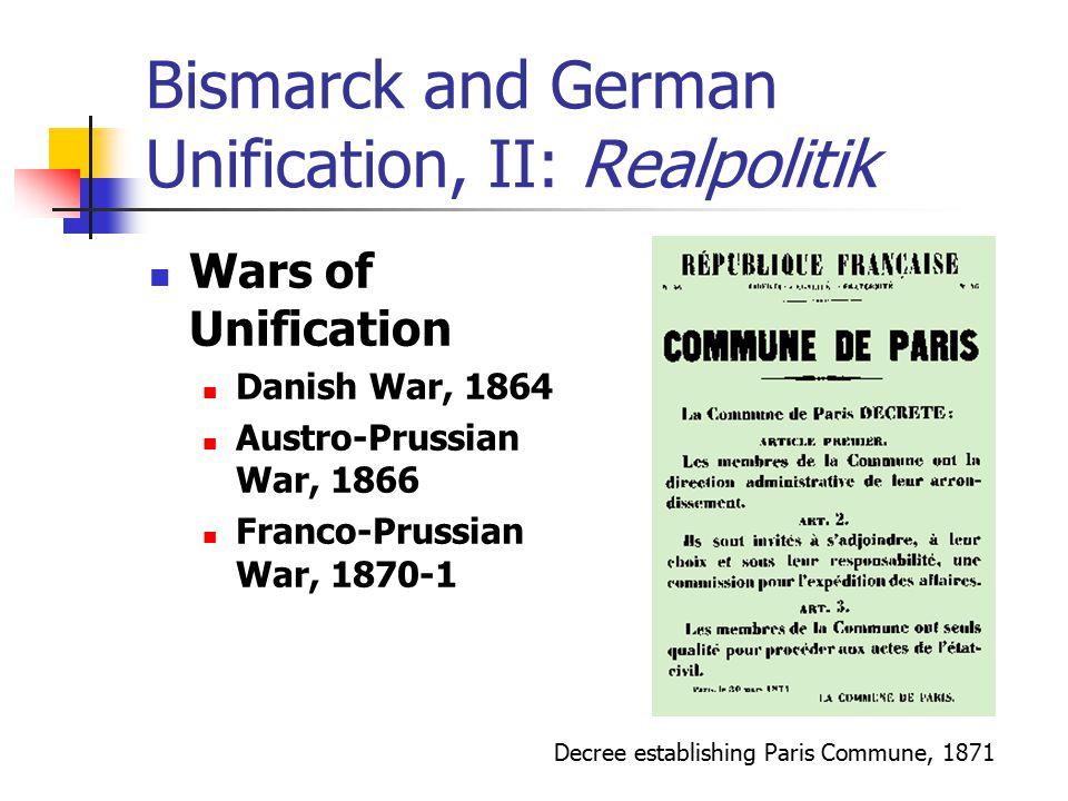 Bismarck and German Unification, II: Realpolitik Wars of Unification Danish War, 1864 Austro-Prussian War, 1866 Franco-Prussian War, 1870-1 Decree est