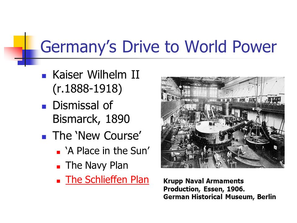 Germany's Drive to World Power Kaiser Wilhelm II (r.1888-1918) Dismissal of Bismarck, 1890 The 'New Course' 'A Place in the Sun' The Navy Plan The Schlieffen Plan Krupp Naval Armaments Production, Essen, 1906.