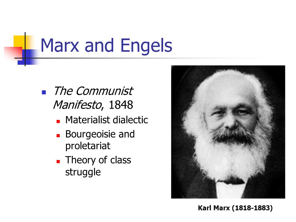 Marx and Engels The Communist Manifesto, 1848 Materialist dialectic Bourgeoisie and proletariat Theory of class struggle Karl Marx (1818-1883)
