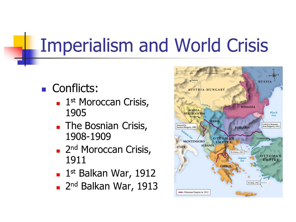 Imperialism and World Crisis Conflicts: 1 st Moroccan Crisis, 1905 The Bosnian Crisis, 1908-1909 2 nd Moroccan Crisis, 1911 1 st Balkan War, 1912 2 nd Balkan War, 1913