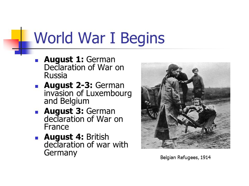 World War I Begins August 1: German Declaration of War on Russia August 2-3: German invasion of Luxembourg and Belgium August 3: German declaration of War on France August 4: British declaration of war with Germany Belgian Refugees, 1914