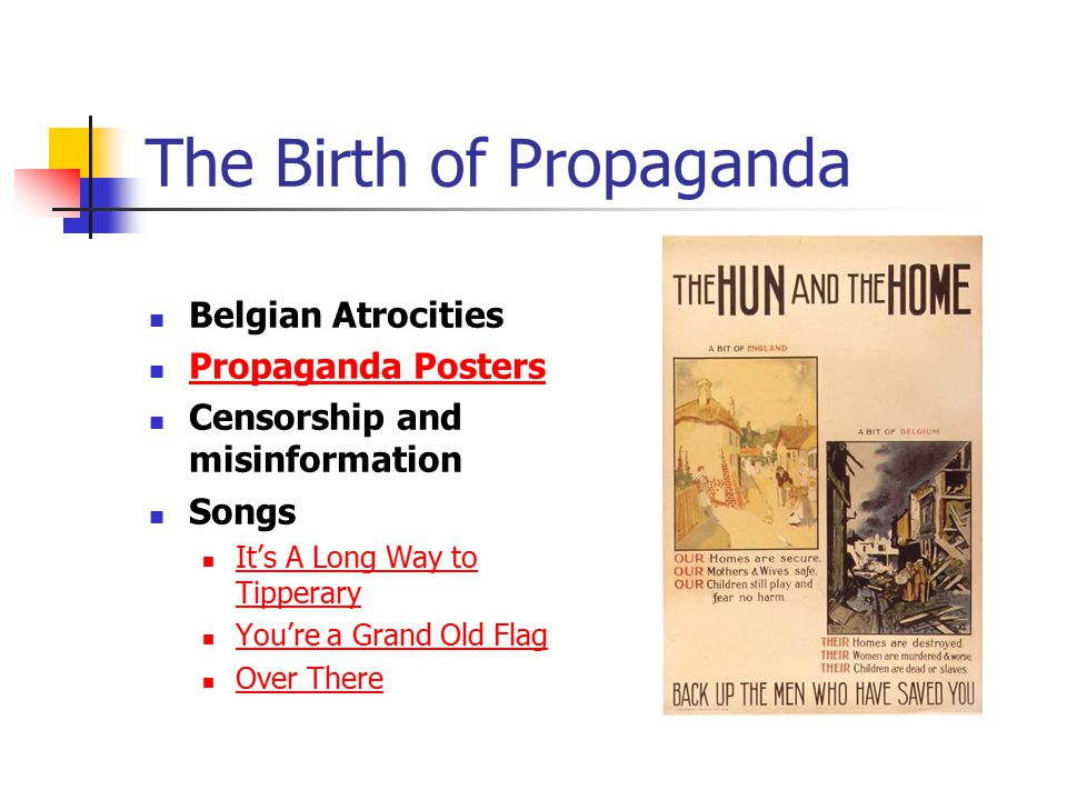 The Birth of Propaganda Belgian Atrocities Propaganda Posters Censorship and misinformation Songs It's A Long Way to Tipperary It's A Long Way to Tipperary You're a Grand Old Flag Over There