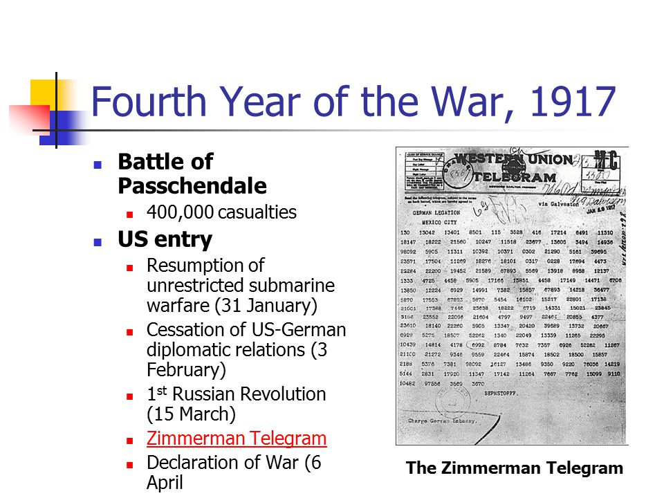 Fourth Year of the War, 1917 Battle of Passchendale 400,000 casualties US entry Resumption of unrestricted submarine warfare (31 January) Cessation of US-German diplomatic relations (3 February) 1 st Russian Revolution (15 March) Zimmerman Telegram Declaration of War (6 April The Zimmerman Telegram