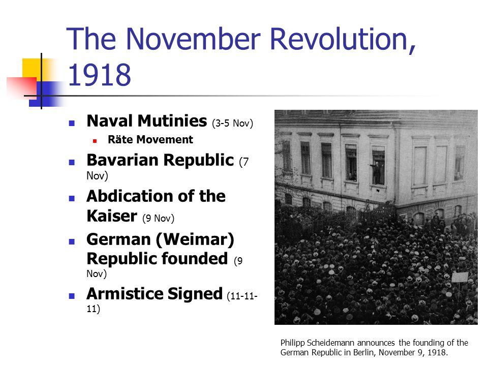 The November Revolution, 1918 Naval Mutinies (3-5 Nov) Räte Movement Bavarian Republic (7 Nov) Abdication of the Kaiser (9 Nov) German (Weimar) Republ