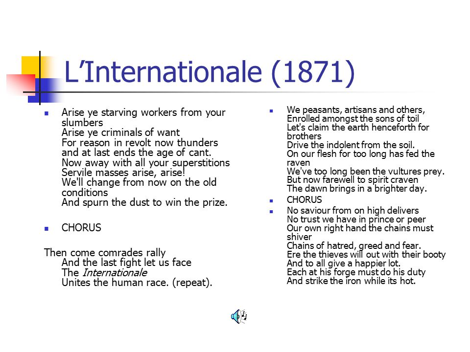L'Internationale (1871) Arise ye starving workers from your slumbers Arise ye criminals of want For reason in revolt now thunders and at last ends the age of cant.