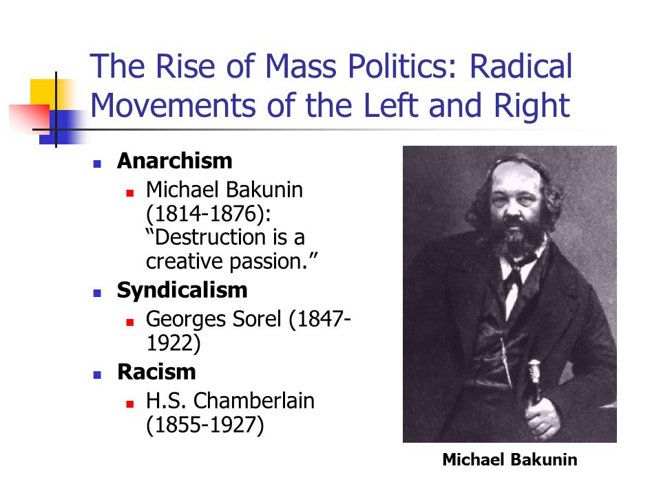 The Rise of Mass Politics: Radical Movements of the Left and Right Anarchism Michael Bakunin (1814-1876): Destruction is a creative passion. Syndicalism Georges Sorel (1847- 1922) Racism H.S.