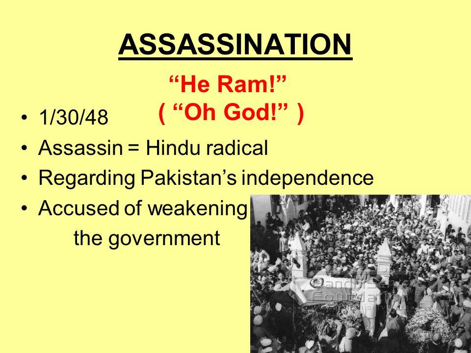 "ASSASSINATION 1/30/48 Assassin = Hindu radical Regarding Pakistan's independence Accused of weakening the government ""He Ram!"" ( ""Oh God!"" )"
