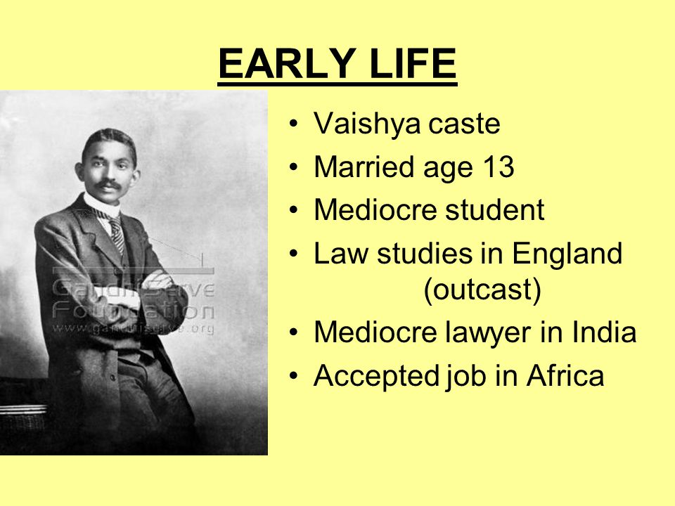 EARLY LIFE Vaishya caste Married age 13 Mediocre student Law studies in England (outcast) Mediocre lawyer in India Accepted job in Africa