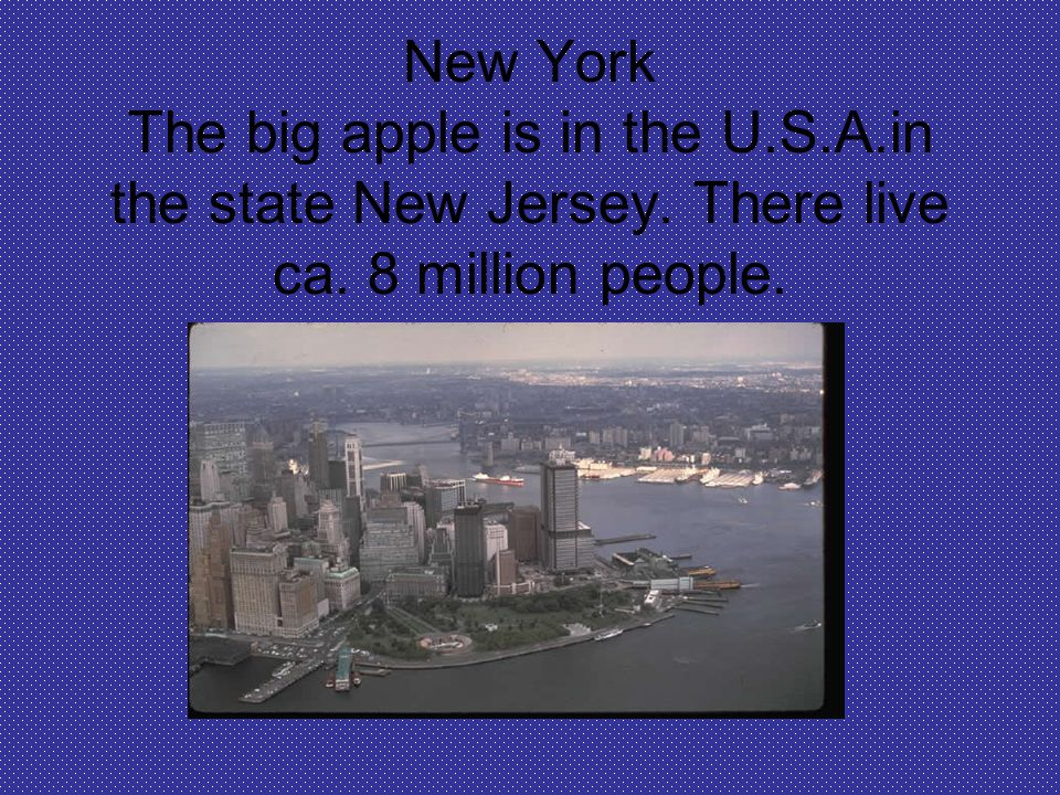 New York The big apple is in the U.S.A.in the state New Jersey. There live ca. 8 million people.