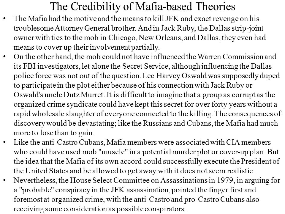 The Credibility of Mafia-based Theories The Mafia had the motive and the means to kill JFK and exact revenge on his troublesome Attorney General brother.