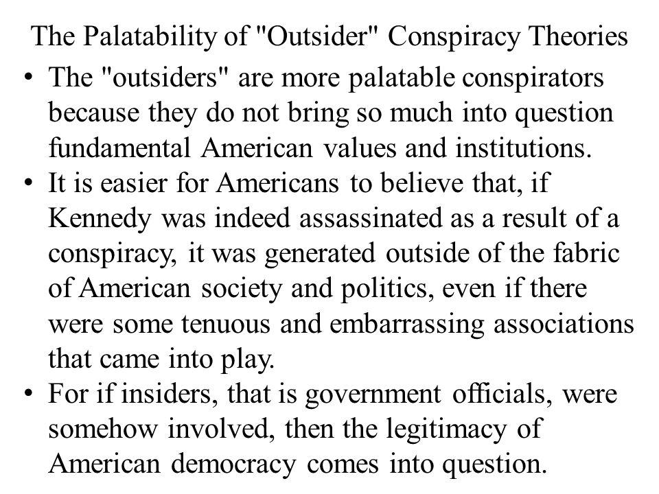 The Palatability of Outsider Conspiracy Theories The outsiders are more palatable conspirators because they do not bring so much into question fundamental American values and institutions.